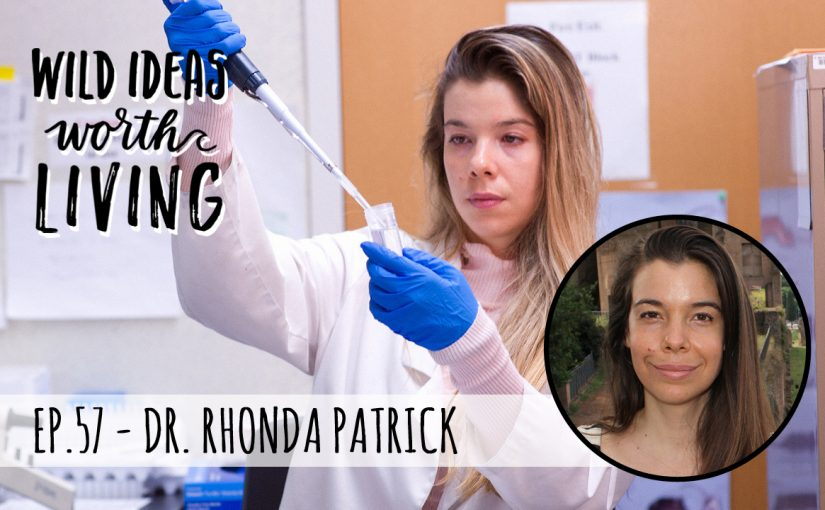 Wild Ideas Worth Living: Dr. Rhonda Patrick
